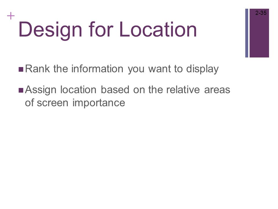+ Design for Location Rank the information you want to display Assign location based on the relative areas of screen importance 2-35