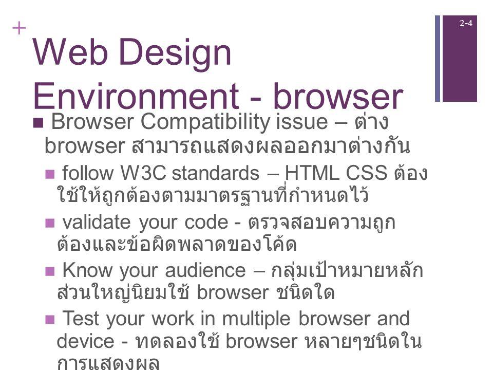 + Web Design Environment - browser Browser Compatibility issue – ต่าง browser สามารถแสดงผลออกมาต่างกัน follow W3C standards – HTML CSS ต้อง ใช้ให้ถูกต้องตามมาตรฐานที่กำหนดไว้ validate your code - ตรวจสอบความถูก ต้องและข้อผิดพลาดของโค้ด Know your audience – กลุ่มเป้าหมายหลัก ส่วนใหญ่นิยมใช้ browser ชนิดใด Test your work in multiple browser and device - ทดลองใช้ browser หลายๆชนิดใน การแสดงผล 2-4