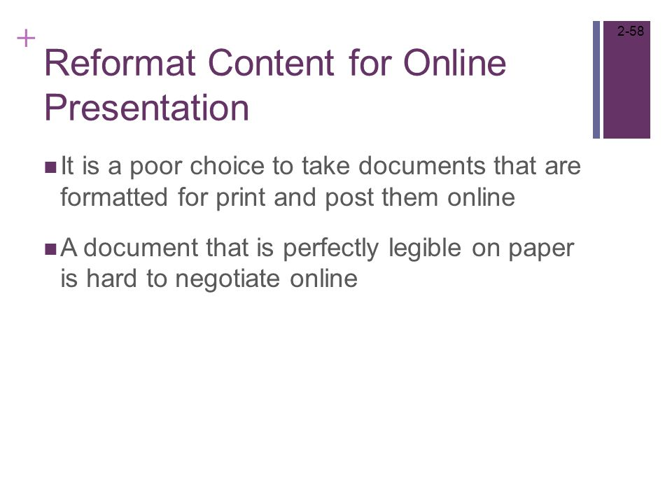 + Reformat Content for Online Presentation It is a poor choice to take documents that are formatted for print and post them online A document that is perfectly legible on paper is hard to negotiate online 2-58