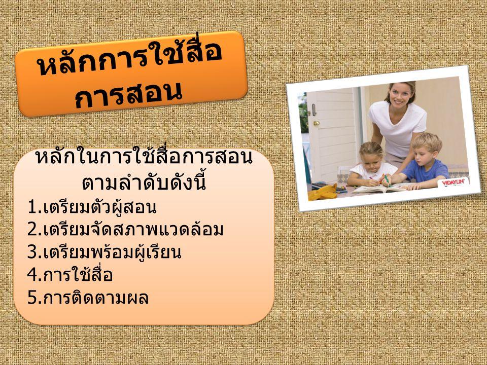 หลักการใช้สื่อ การสอน หลักในการใช้สื่อการสอน ตามลำดับดังนี้ 1. เตรียมตัวผู้สอน 2. เตรียมจัดสภาพแวดล้อม 3. เตรียมพร้อมผู้เรียน 4. การใช้สื่อ 5. การติดต