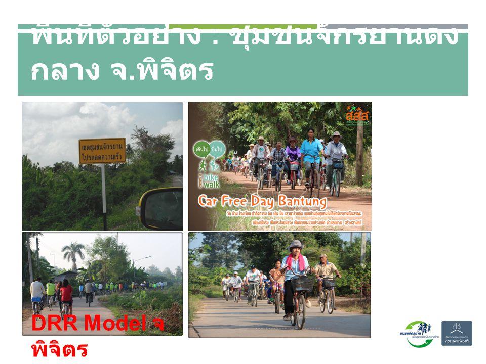 พื้นที่ตัวอย่าง : ชุมชนจักรยานดง กลาง จ. พิจิตร DRR Model จ พิจิตร