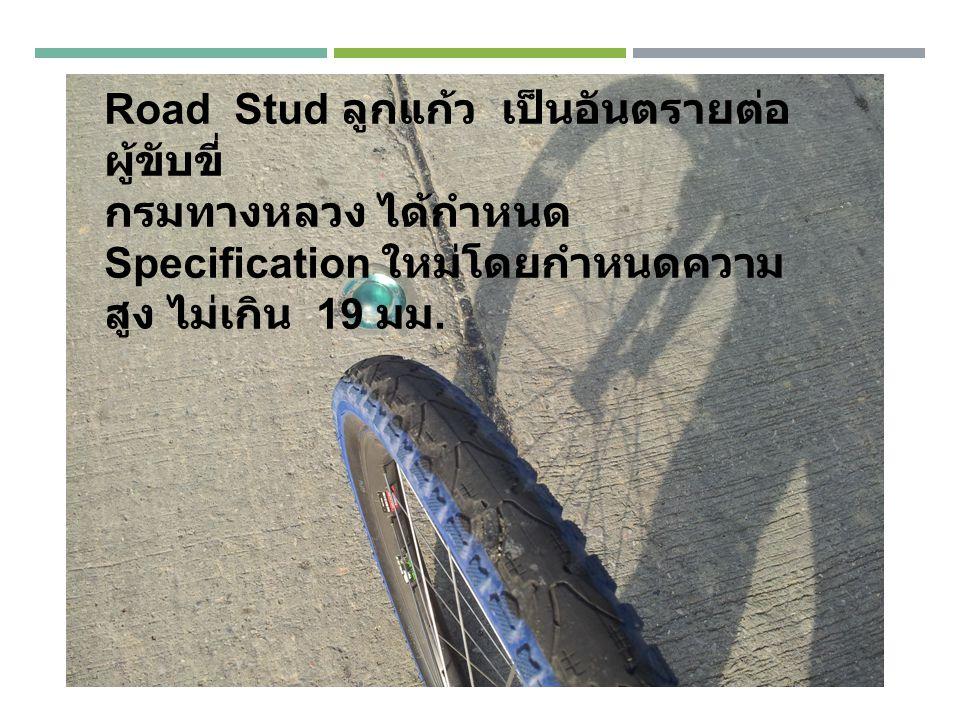Road Stud ลูกแก้ว เป็นอันตรายต่อ ผู้ขับขี่ กรมทางหลวง ได้กำหนด Specification ใหม่โดยกำหนดความ สูง ไม่เกิน 19 มม.