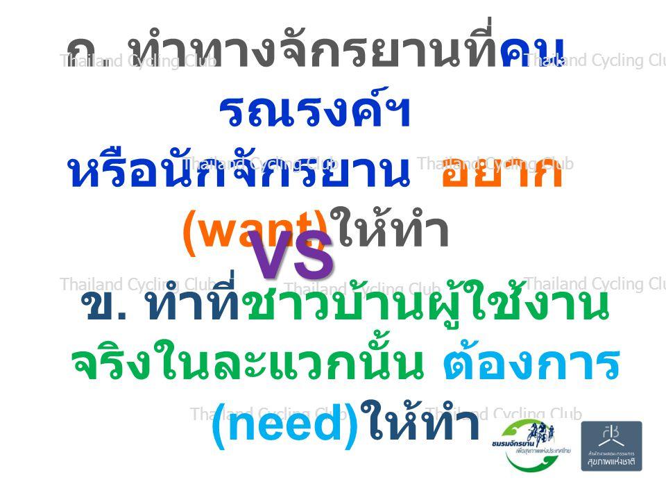 ก.ทำทางจักรยานที่คน รณรงค์ฯ หรือนักจักรยาน อยาก (want) ให้ทำ Thailand Cycling Club ข.