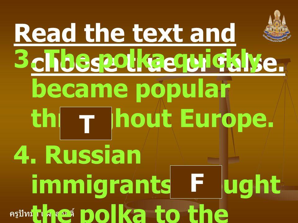 ครูปัทมา แฝงสวัสดิ์ Read the text and choose true or false. 3. The polka quickly became popular throughout Europe. T 4. Russian immigrants brought the
