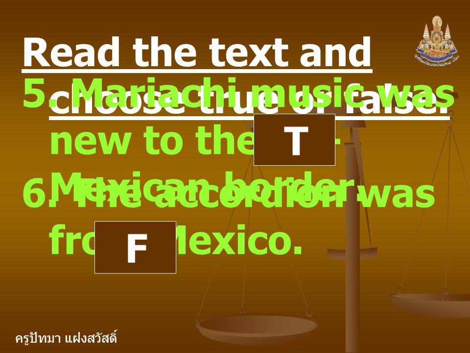 ครูปัทมา แฝงสวัสดิ์ Read the text and choose true or false. 5. Mariachi music was new to the US- Mexican border. T 6. The accordion was from Mexico. F