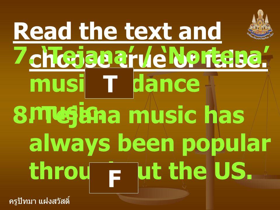 ครูปัทมา แฝงสวัสดิ์ Read the text and choose true or false. 7. 'Tejana' / 'Nortena' music is dance music. T 8. Tejana music has always been popular th