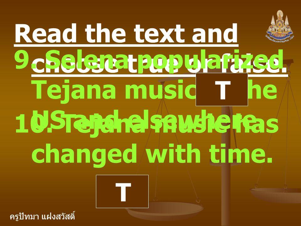 ครูปัทมา แฝงสวัสดิ์ Read the text and choose true or false. 9. Selena popularized Tejana music in the US and elsewhere. T 10. Tejana music has changed