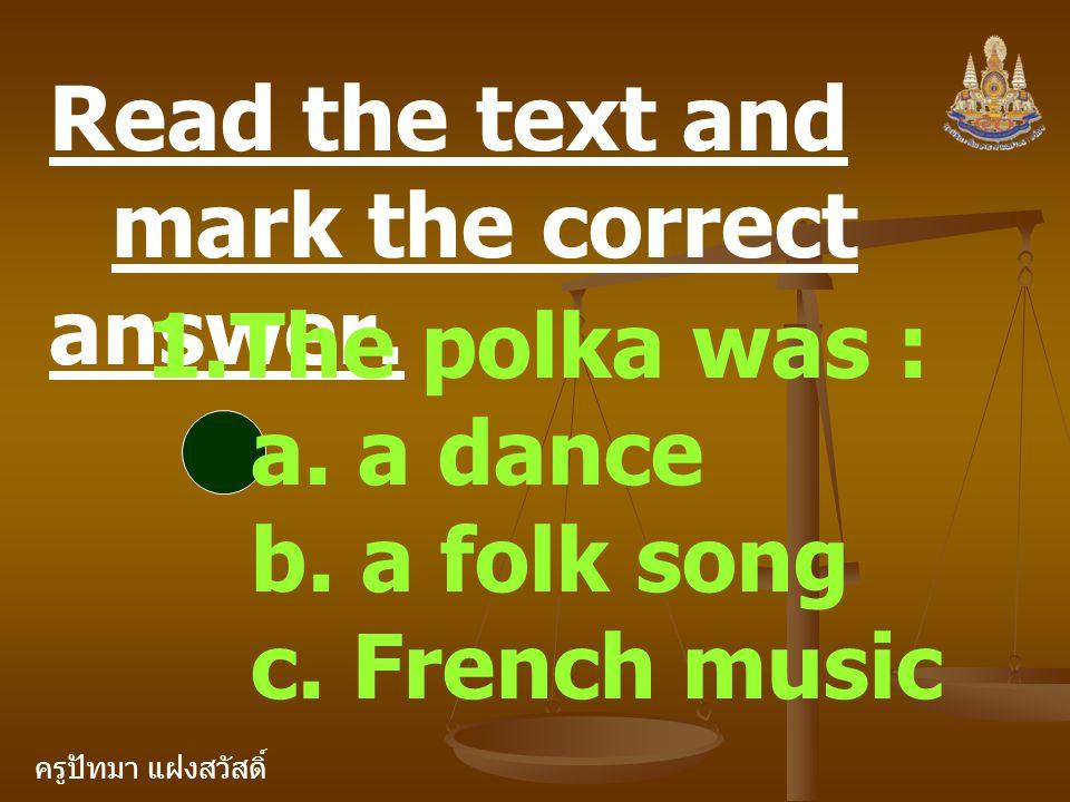 ครูปัทมา แฝงสวัสดิ์ Read the text and mark the correct answer. 1.The polka was : a. a dance b. a folk song c. French music
