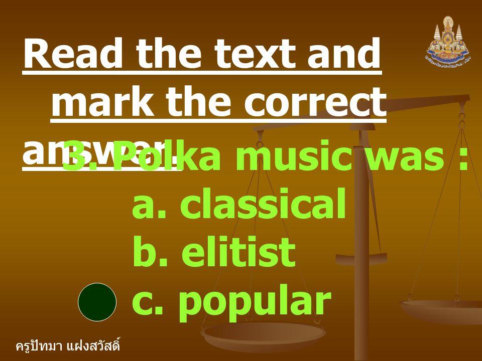 ครูปัทมา แฝงสวัสดิ์ Read the text and mark the correct answer. 3. Polka music was : a. classical b. elitist c. popular