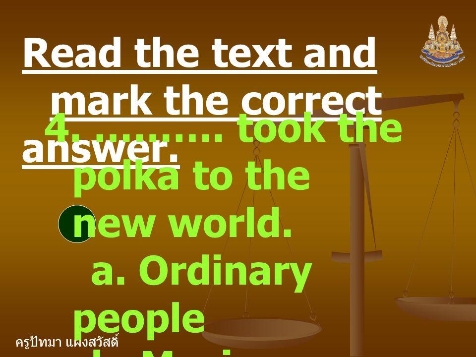 ครูปัทมา แฝงสวัสดิ์ Read the text and mark the correct answer. 4. ………. took the polka to the new world. a. Ordinary people b. Music composers c. Arist