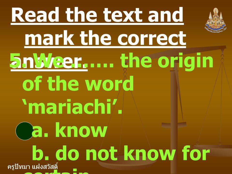 ครูปัทมา แฝงสวัสดิ์ Read the text and mark the correct answer. 5. We ……. the origin of the word 'mariachi'. a. know b. do not know for certain c. are