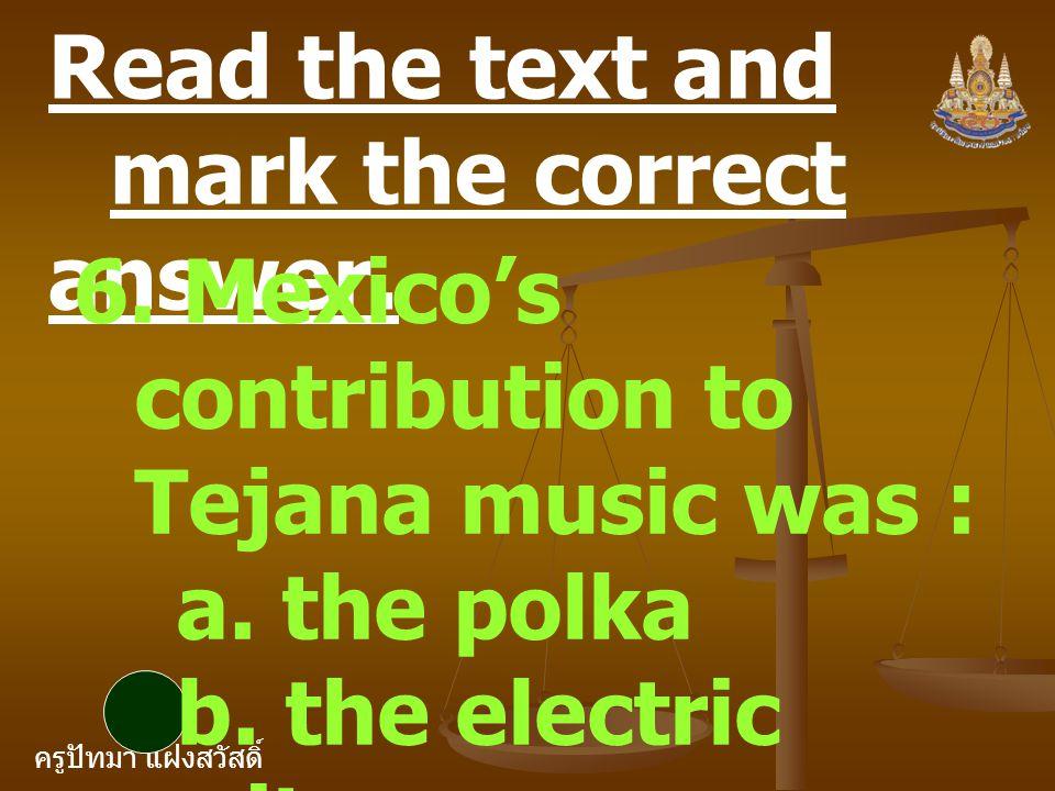 ครูปัทมา แฝงสวัสดิ์ Read the text and mark the correct answer. 6. Mexico's contribution to Tejana music was : a. the polka b. the electric guitar c. t