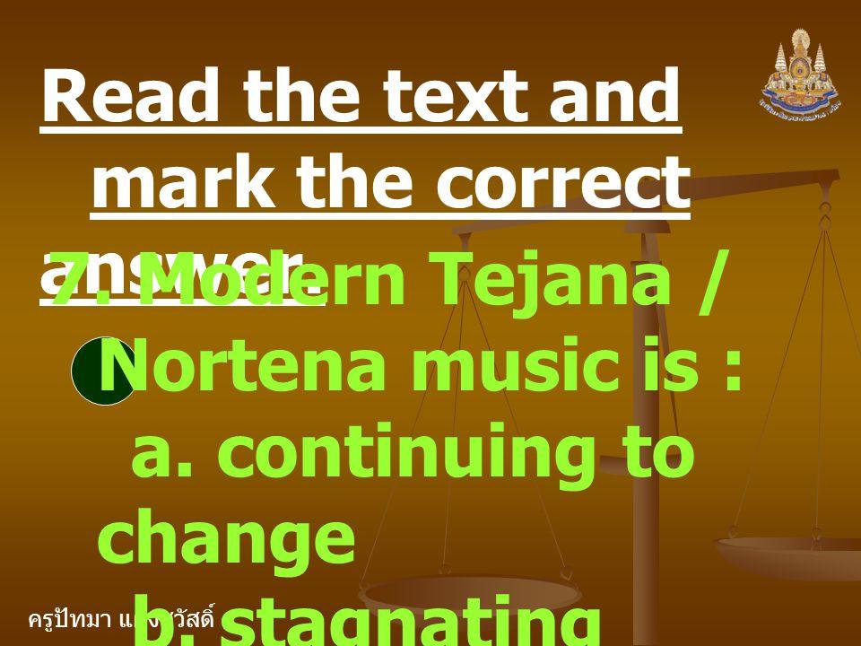ครูปัทมา แฝงสวัสดิ์ Read the text and mark the correct answer. 7. Modern Tejana / Nortena music is : a. continuing to change b. stagnating c. losing p