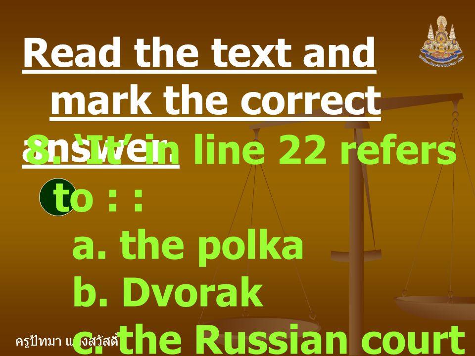 ครูปัทมา แฝงสวัสดิ์ Read the text and mark the correct answer. 8. 'It' in line 22 refers to : : a. the polka b. Dvorak c. the Russian court