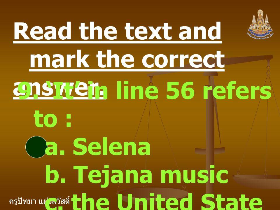 ครูปัทมา แฝงสวัสดิ์ Read the text and mark the correct answer. 9. 'It' in line 56 refers to : a. Selena b. Tejana music c. the United State