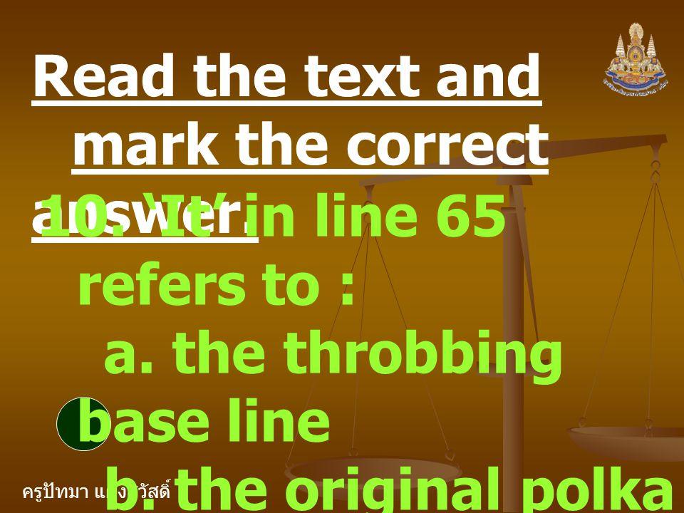 ครูปัทมา แฝงสวัสดิ์ Read the text and mark the correct answer. 10. 'It' in line 65 refers to : a. the throbbing base line b. the original polka beat c