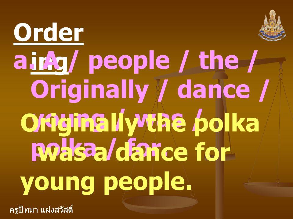 ครูปัทมา แฝงสวัสดิ์ Order ing a. A / people / the / Originally / dance / young / was / polka / for. Originally the polka was a dance for young people.