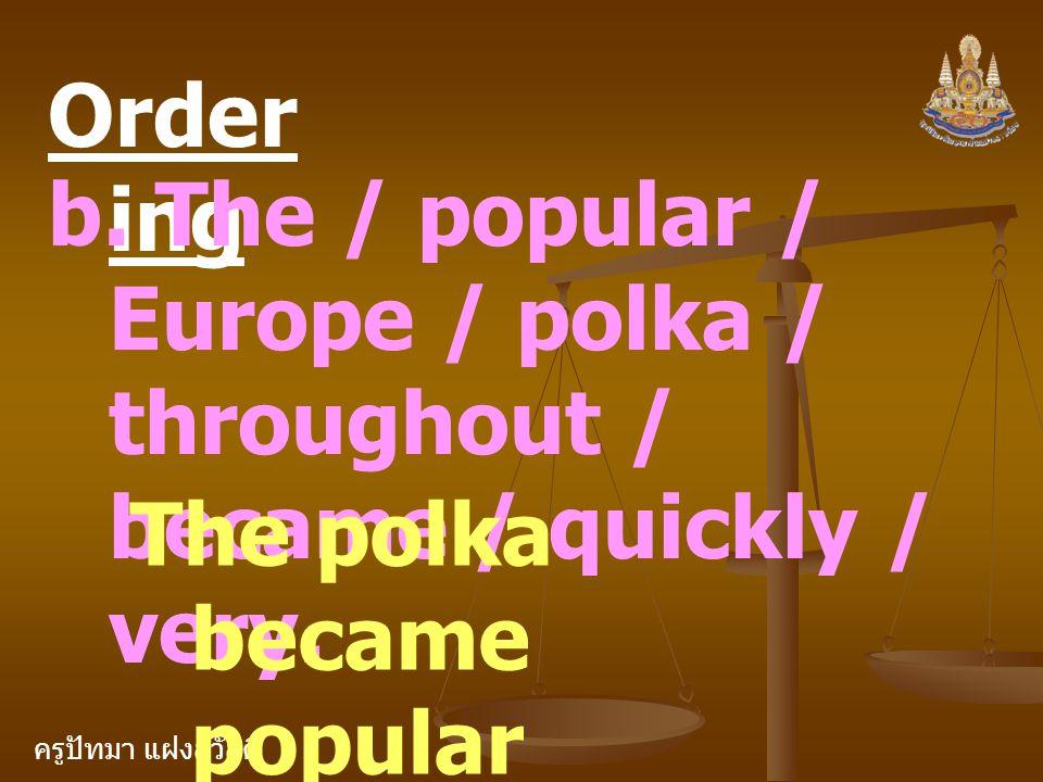 ครูปัทมา แฝงสวัสดิ์ Order ing b. The / popular / Europe / polka / throughout / became / quickly / very. The polka became popular throughout Europe qui