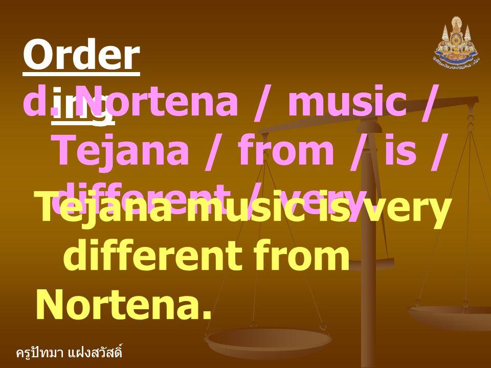 ครูปัทมา แฝงสวัสดิ์ Order ing d. Nortena / music / Tejana / from / is / different / very. Tejana music is very different from Nortena.