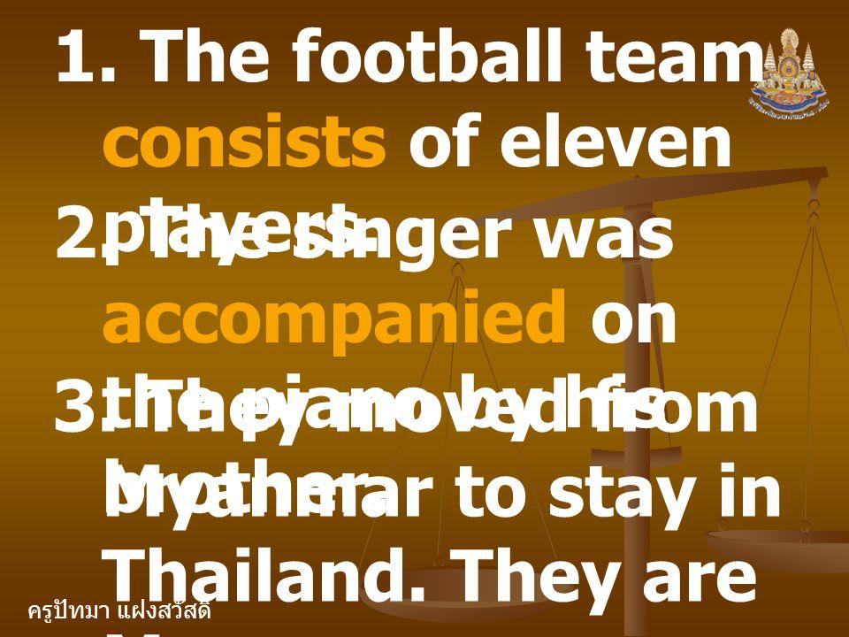 ครูปัทมา แฝงสวัสดิ์ 1. The football team consists of eleven players. 2. The singer was accompanied on the piano by his brother. 3. They moved from Mya