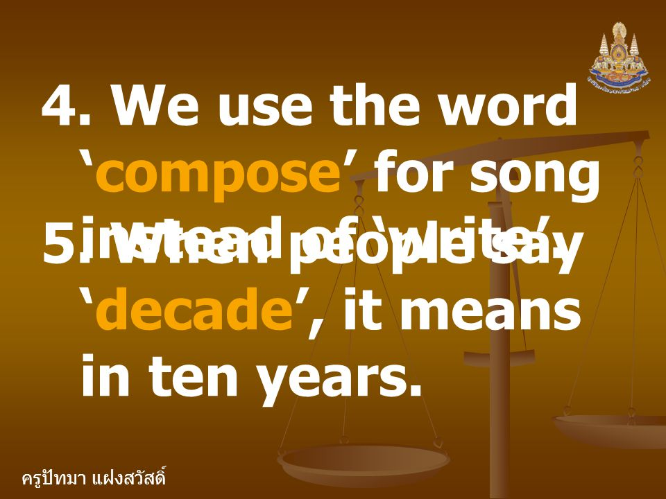 ครูปัทมา แฝงสวัสดิ์ 4. We use the word 'compose' for song instead of 'write'. 5. When people say 'decade', it means in ten years.