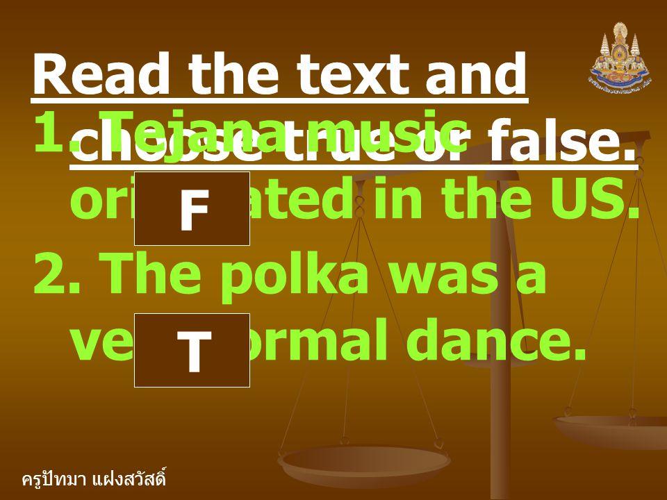 ครูปัทมา แฝงสวัสดิ์ Read the text and choose true or false. 1. Tejana music originated in the US. F 2. The polka was a very formal dance. T