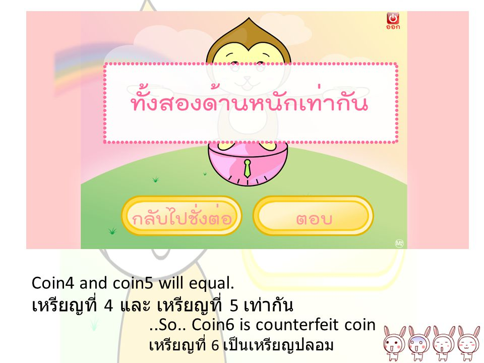 Coin4 and coin5 will equal. เหรียญที่ 4 และ เหรียญที่ 5 เท่ากัน..So.. Coin6 is counterfeit coin เหรียญที่ 6 เป็นเหรียญปลอม