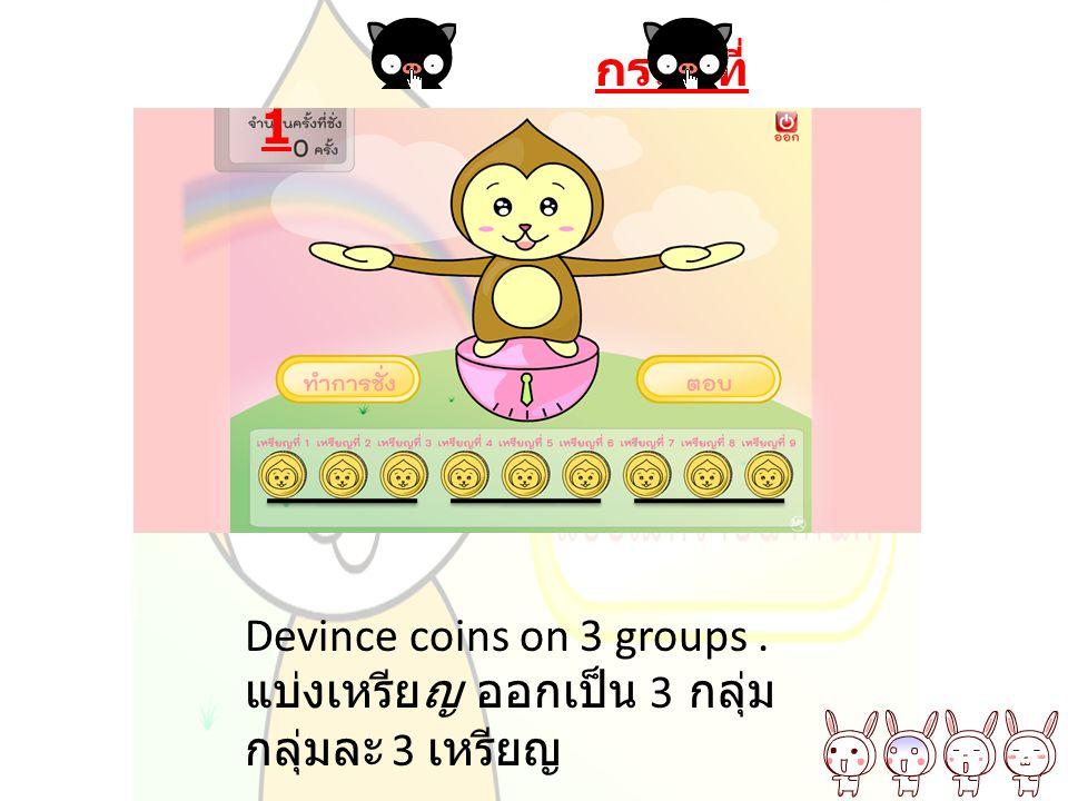 กรณี ที่ 1 Devince coins on 3 groups. แบ่งเหรียญ ออกเป็น 3 กลุ่ม กลุ่มละ 3 เหรียญ