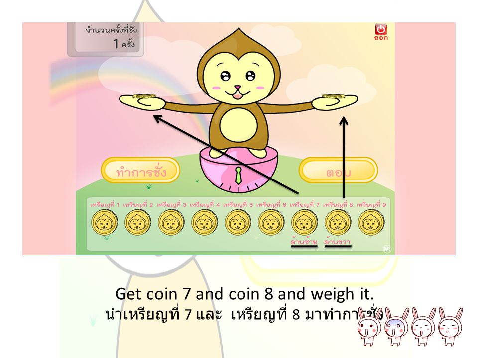 Get coin 7 and coin 8 and weigh it. นำเหรียญที่ 7 และ เหรียญที่ 8 มาทำการชั่ง