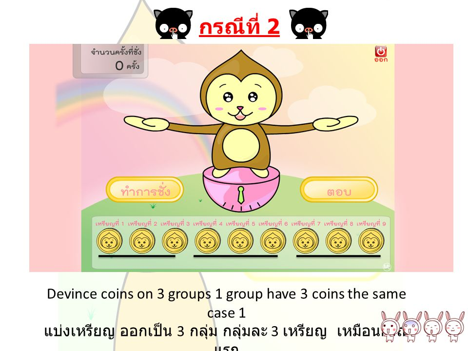 Get group1 weigh it in the left and group2 in the right นำเหรียญกลุ่มที่ 1 มาวางด้านซ้าย และ กลุ่มที่ 2 มาวางด้านขวา แล้วทำการชั่ง