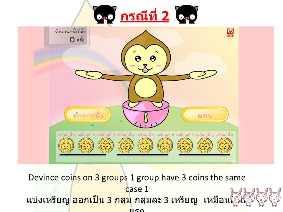 กรณีที่ 2 Devince coins on 3 groups 1 group have 3 coins the same case 1 แบ่งเหรียญ ออกเป็น 3 กลุ่ม กลุ่มละ 3 เหรียญ เหมือนกรณี แรก