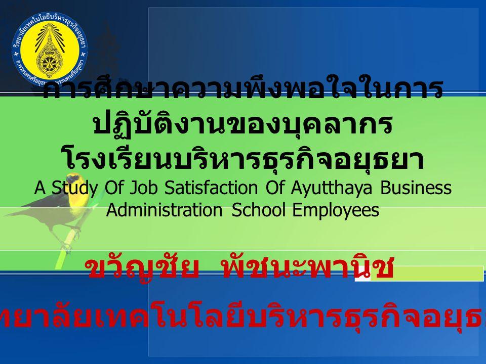 การศึกษาความพึงพอใจในการ ปฏิบัติงานของบุคลากร โรงเรียนบริหารธุรกิจอยุธยา A Study Of Job Satisfaction Of Ayutthaya Business Administration School Emplo