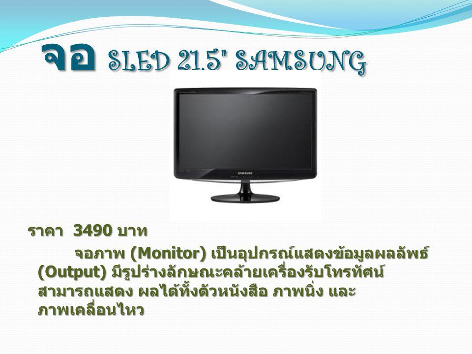 จอ SLED 21.5 SAMSUNG ราคา 3490 บาท ราคา 3490 บาท จอภาพ (Monitor) เป็นอุปกรณ์แสดงข้อมูลผลลัพธ์ (Output) มีรูปร่างลักษณะคล้ายเครื่องรับโทรทัศน์ สามารถแสดง ผลได้ทั้งตัวหนังสือ ภาพนิ่ง และ ภาพเคลื่อนไหว จอภาพ (Monitor) เป็นอุปกรณ์แสดงข้อมูลผลลัพธ์ (Output) มีรูปร่างลักษณะคล้ายเครื่องรับโทรทัศน์ สามารถแสดง ผลได้ทั้งตัวหนังสือ ภาพนิ่ง และ ภาพเคลื่อนไหว