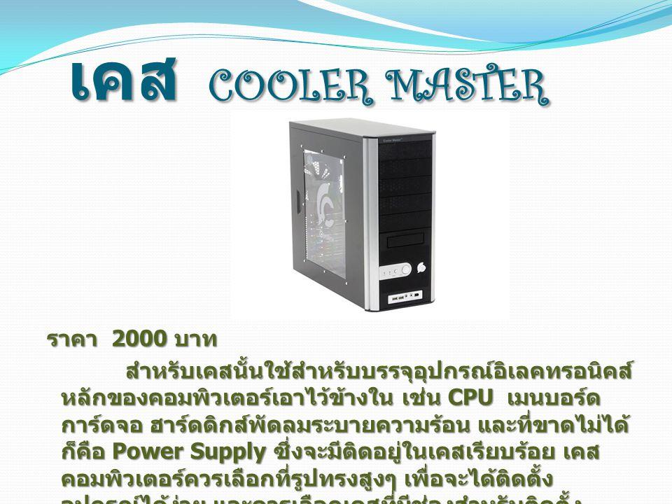 เคส COOLER MASTER ราคา 2000 บาท ราคา 2000 บาท สำหรับเคสนั้นใช้สำหรับบรรจุอุปกรณ์อิเลคทรอนิคส์ หลักของคอมพิวเตอร์เอาไว้ข้างใน เช่น CPU เมนบอร์ด การ์ดจอ ฮาร์ดดิกส์พัดลมระบายความร้อน และที่ขาดไม่ได้ ก็คือ Power Supply ซึ่งจะมีติดอยู่ในเคสเรียบร้อย เคส คอมพิวเตอร์ควรเลือกที่รูปทรงสูงๆ เพื่อจะได้ติดตั้ง อุปกรณ์ได้ง่าย และควรเลือกเคสที่มีช่องสำหรับติดตั้ง ฮาร์ดดิสก์ ซีดีรอมไดรฟ์ เผื่อเอาไว้หลายๆ ช่อง ในกรณีที่ ต้องการติดตั้งอุปกรณ์เพิ่มเติมในภายหลังจะได้ง่ายขึ้น สำหรับเคสนั้นใช้สำหรับบรรจุอุปกรณ์อิเลคทรอนิคส์ หลักของคอมพิวเตอร์เอาไว้ข้างใน เช่น CPU เมนบอร์ด การ์ดจอ ฮาร์ดดิกส์พัดลมระบายความร้อน และที่ขาดไม่ได้ ก็คือ Power Supply ซึ่งจะมีติดอยู่ในเคสเรียบร้อย เคส คอมพิวเตอร์ควรเลือกที่รูปทรงสูงๆ เพื่อจะได้ติดตั้ง อุปกรณ์ได้ง่าย และควรเลือกเคสที่มีช่องสำหรับติดตั้ง ฮาร์ดดิสก์ ซีดีรอมไดรฟ์ เผื่อเอาไว้หลายๆ ช่อง ในกรณีที่ ต้องการติดตั้งอุปกรณ์เพิ่มเติมในภายหลังจะได้ง่ายขึ้น