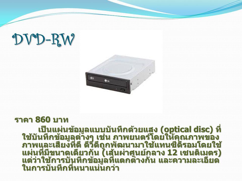 DVD-RW DVD-RW ราคา 860 บาท เป็นแผ่นข้อมูลแบบบันทึกด้วยแสง (optical disc) ที่ ใช้บันทึกข้อมูลต่างๆ เช่น ภาพยนตร์โดยให้คุณภาพของ ภาพและเสียงที่ดี ดีวีดีถูกพัฒนามาใช้แทนซีดีรอมโดยใช้ แผ่นที่มีขนาดเดียวกัน ( เส้นผ่าศูนย์กลาง 12 เซนติเมตร ) แต่ว่าใช้การบันทึกข้อมูลที่แตกต่างกัน และความละเอียด ในการบันทึกที่หนาแน่นกว่า เป็นแผ่นข้อมูลแบบบันทึกด้วยแสง (optical disc) ที่ ใช้บันทึกข้อมูลต่างๆ เช่น ภาพยนตร์โดยให้คุณภาพของ ภาพและเสียงที่ดี ดีวีดีถูกพัฒนามาใช้แทนซีดีรอมโดยใช้ แผ่นที่มีขนาดเดียวกัน ( เส้นผ่าศูนย์กลาง 12 เซนติเมตร ) แต่ว่าใช้การบันทึกข้อมูลที่แตกต่างกัน และความละเอียด ในการบันทึกที่หนาแน่นกว่า