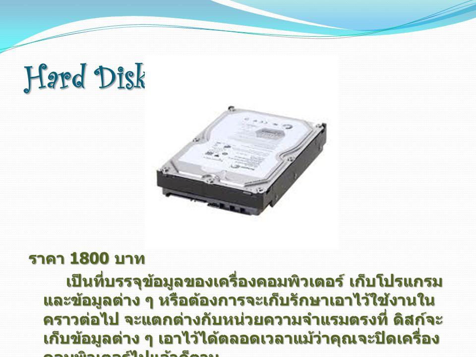 Hard Disk ราคา 1800 บาท เป็นที่บรรจุข้อมูลของเครื่องคอมพิวเตอร์ เก็บโปรแกรม และข้อมูลต่าง ๆ หรือต้องการจะเก็บรักษาเอาไว้ใช้งานใน คราวต่อไป จะแตกต่างกับหน่วยความจำแรมตรงที่ ดิสก์จะ เก็บข้อมูลต่าง ๆ เอาไว้ได้ตลอดเวลาแม้ว่าคุณจะปิดเครื่อง คอมพิวเตอร์ไปแล้วก็ตาม เป็นที่บรรจุข้อมูลของเครื่องคอมพิวเตอร์ เก็บโปรแกรม และข้อมูลต่าง ๆ หรือต้องการจะเก็บรักษาเอาไว้ใช้งานใน คราวต่อไป จะแตกต่างกับหน่วยความจำแรมตรงที่ ดิสก์จะ เก็บข้อมูลต่าง ๆ เอาไว้ได้ตลอดเวลาแม้ว่าคุณจะปิดเครื่อง คอมพิวเตอร์ไปแล้วก็ตาม