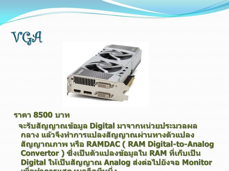VGA ราคา 8500 บาท จะรับสัญญาณข้อมูล Digital มาจากหน่วยประมวลผล กลาง แล้วจึงทำการแปลงสัญญาณผ่านทางตัวแปลง สัญญาณภาพ หรือ RAMDAC ( RAM Digital-to-Analog Convertor ) ซึ่งเป็นตัวแปลงข้อมูลใน RAM ที่เก็บเป็น Digital ให้เป็นสัญญาณ Analog ส่งต่อไปยังจอ Monitor เพื่อทำการแสดงผลอีกทีหนึ่ง จะรับสัญญาณข้อมูล Digital มาจากหน่วยประมวลผล กลาง แล้วจึงทำการแปลงสัญญาณผ่านทางตัวแปลง สัญญาณภาพ หรือ RAMDAC ( RAM Digital-to-Analog Convertor ) ซึ่งเป็นตัวแปลงข้อมูลใน RAM ที่เก็บเป็น Digital ให้เป็นสัญญาณ Analog ส่งต่อไปยังจอ Monitor เพื่อทำการแสดงผลอีกทีหนึ่ง
