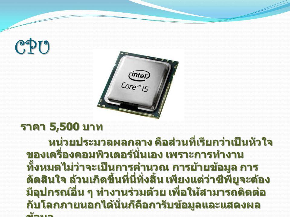 CPU ราคา 5,500 บาท ราคา 5,500 บาท หน่วยประมวลผลกลาง คือส่วนที่เรียกว่าเป็นหัวใจ ของเครื่องคอมพิวเตอร์นั่นเอง เพราะการทำงาน ทั้งหมดไม่ว่าจะเป็นการคำนวณ การย้ายข้อมูล การ ตัดสินใจ ล้วนเกิดขึ้นที่นี่ทั่งสิ้น เพียงแต่ว่าซีพียูจะต้อง มีอุปกรณ์อื่น ๆ ทำงานร่วมด้วย เพื่อให้สามารถติดต่อ กับโลกภายนอกได้นั่นก็คือการับข้อมูลและแสดงผล ข้อมูล หน่วยประมวลผลกลาง คือส่วนที่เรียกว่าเป็นหัวใจ ของเครื่องคอมพิวเตอร์นั่นเอง เพราะการทำงาน ทั้งหมดไม่ว่าจะเป็นการคำนวณ การย้ายข้อมูล การ ตัดสินใจ ล้วนเกิดขึ้นที่นี่ทั่งสิ้น เพียงแต่ว่าซีพียูจะต้อง มีอุปกรณ์อื่น ๆ ทำงานร่วมด้วย เพื่อให้สามารถติดต่อ กับโลกภายนอกได้นั่นก็คือการับข้อมูลและแสดงผล ข้อมูล