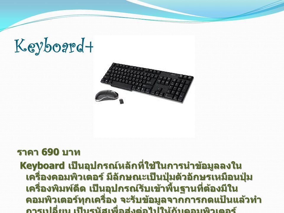 Keyboard+Mouse ราคา 690 บาท Keyboard เป็นอุปกรณ์หลักที่ใช้ในการนำข้อมูลลงใน เครื่องคอมพิวเตอร์ มีลักษณะเป็นปุ่มตัวอักษรเหมือนปุ่ม เครื่องพิมพ์ดีด เป็นอุปกรณ์รับเข้าพื้นฐานที่ต้องมีใน คอมพิวเตอร์ทุกเครื่อง จะรับข้อมูลจากการกดแป้นแล้วทำ การเปลี่ยน เป็นรหัสเพื่อส่งต่อไปให้กับคอมพิวเตอร์ Keyboard เป็นอุปกรณ์หลักที่ใช้ในการนำข้อมูลลงใน เครื่องคอมพิวเตอร์ มีลักษณะเป็นปุ่มตัวอักษรเหมือนปุ่ม เครื่องพิมพ์ดีด เป็นอุปกรณ์รับเข้าพื้นฐานที่ต้องมีใน คอมพิวเตอร์ทุกเครื่อง จะรับข้อมูลจากการกดแป้นแล้วทำ การเปลี่ยน เป็นรหัสเพื่อส่งต่อไปให้กับคอมพิวเตอร์