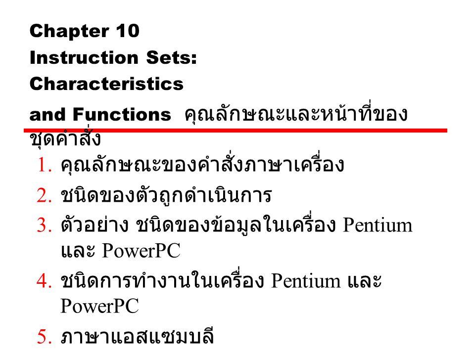 Chapter 10 Instruction Sets: Characteristics and Functions คุณลักษณะและหน้าที่ของ ชุดคำสั่ง 1. คุณลักษณะของคำสั่งภาษาเครื่อง 2. ชนิดของตัวถูกดำเนินการ