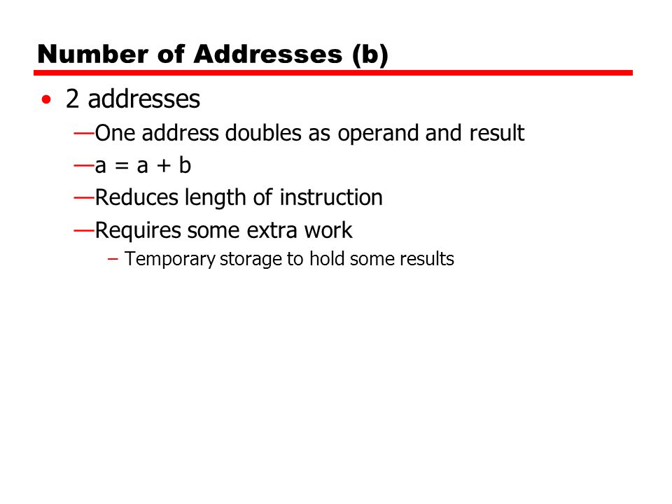 Number of Addresses (b) 2 addresses —One address doubles as operand and result —a = a + b —Reduces length of instruction —Requires some extra work –Te