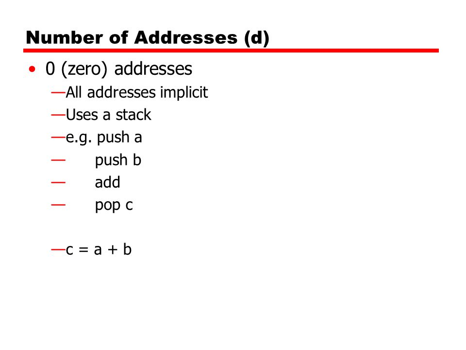 Number of Addresses (d) 0 (zero) addresses —All addresses implicit —Uses a stack —e.g. push a — push b — add — pop c —c = a + b