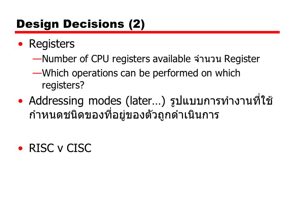 Design Decisions (2) Registers —Number of CPU registers available จำนวน Register —Which operations can be performed on which registers? Addressing mod