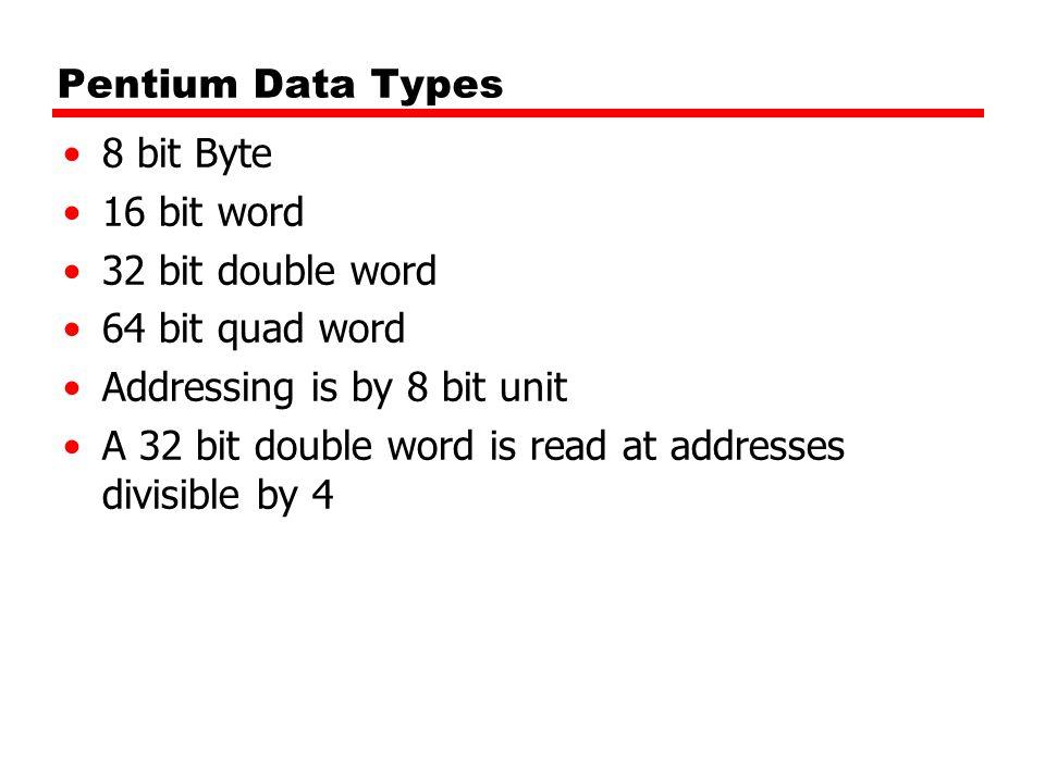 Pentium Data Types 8 bit Byte 16 bit word 32 bit double word 64 bit quad word Addressing is by 8 bit unit A 32 bit double word is read at addresses di