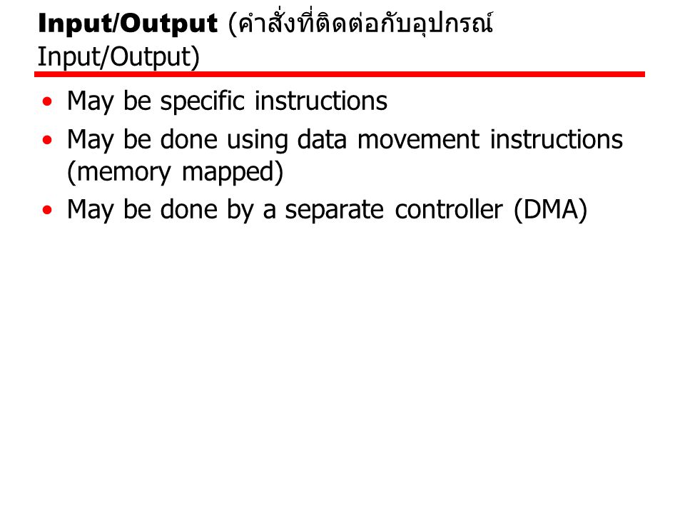 Input/Output ( คำสั่งที่ติดต่อกับอุปกรณ์ Input/Output) May be specific instructions May be done using data movement instructions (memory mapped) May b