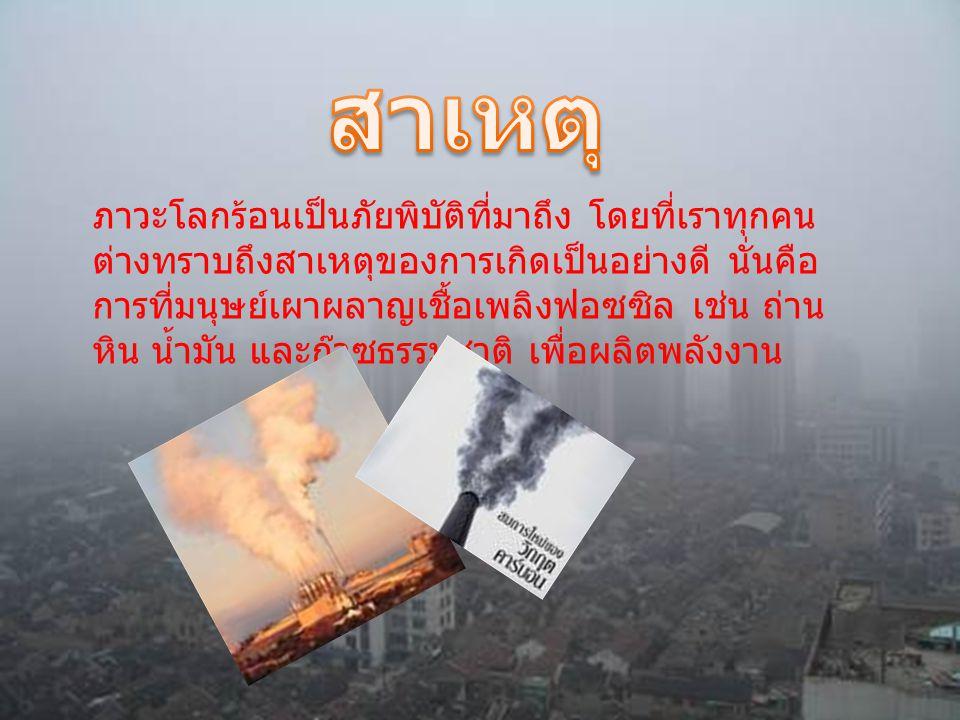 ภาวะโลกร้อนเป็นภัยพิบัติที่มาถึง โดยที่เราทุกคน ต่างทราบถึงสาเหตุของการเกิดเป็นอย่างดี นั่นคือ การที่มนุษย์เผาผลาญเชื้อเพลิงฟอซซิล เช่น ถ่าน หิน น้ำมั