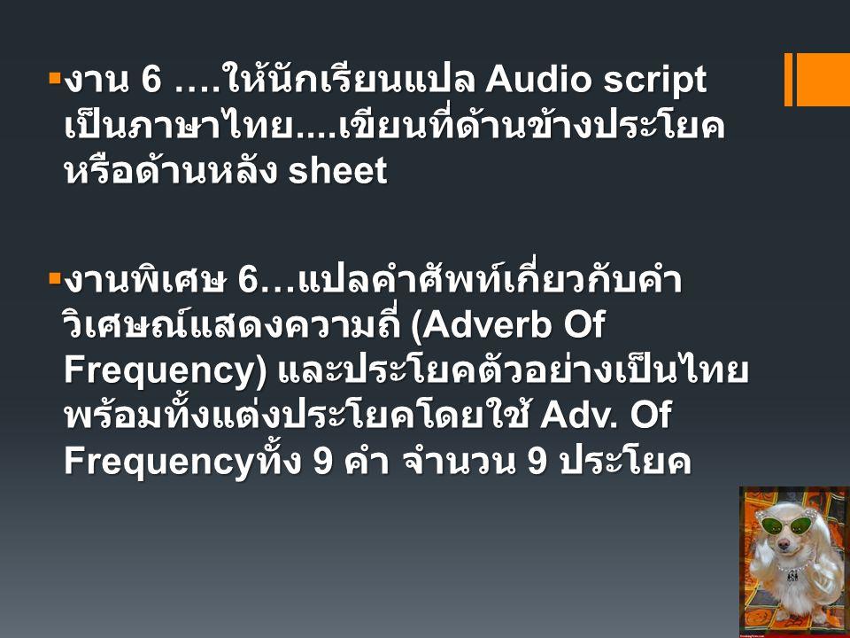  งาน 6 …. ให้นักเรียนแปล Audio script เป็นภาษาไทย.... เขียนที่ด้านข้างประโยค หรือด้านหลัง sheet  งานพิเศษ 6… แปลคำศัพท์เกี่ยวกับคำ วิเศษณ์แสดงความถี