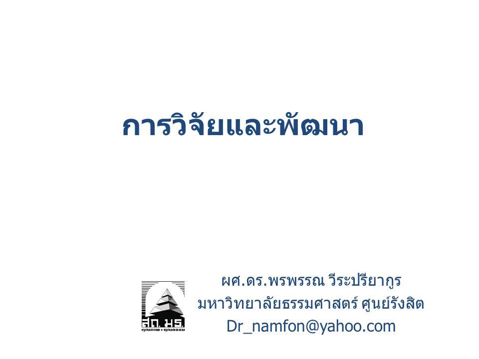 การวิจัยและพัฒนา ผศ.ดร.พรพรรณ วีระปรียากูร มหาวิทยาลัยธรรมศาสตร์ ศูนย์รังสิต Dr_namfon@yahoo.com