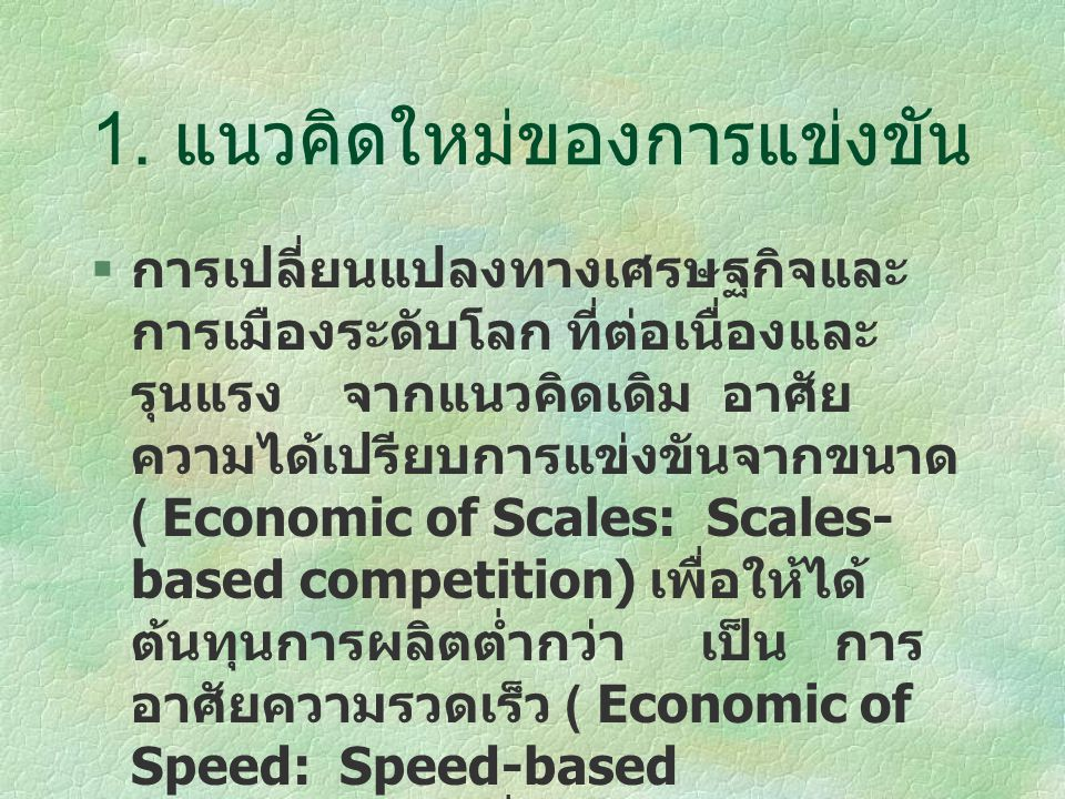 1. แนวคิดใหม่ของการแข่งขัน  การเปลี่ยนแปลงทางเศรษฐกิจและ การเมืองระดับโลก ที่ต่อเนื่องและ รุนแรง จากแนวคิดเดิม อาศัย ความได้เปรียบการแข่งขันจากขนาด (