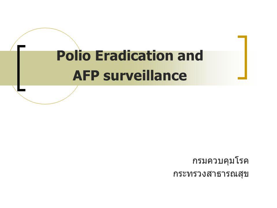 หลักสำคัญในการเฝ้าระวังผู้ป่วย AFP เพื่อการกวาดล้างโปลิโอ รายงานผู้ป่วย AFP ทุกรายทันทีที่พบ โดยไม่คำนึงถึงการ วินิจฉัยของแพทย์ (2:100,000 รายต่อ ปชก ต่ำกว่า 15 ปี) เก็บตัวอย่างอุจจาระทุกรายอย่างถูกต้อง ( ≥ ร้อยละ 80 ของ ผู้ป่วย)  อุจจาระ 2 ตัวอย่าง ห่างกันอย่างน้อย 24 ชั่วโมง  เก็บภายใน 14 วันหลังเริ่มมีอัมพาต เพื่อแสดงความไวและความครอบคลุมของระบบเฝ้าระวังและ ยืนยันว่าประเทศไทยปลอดจากเชื้อไวรัสโปลิโอจริง